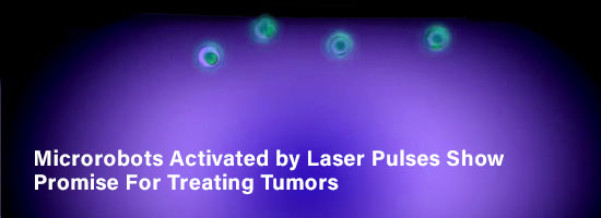 Microrobots Activated by Laser Pulses Show Promise For Treating Tumors
